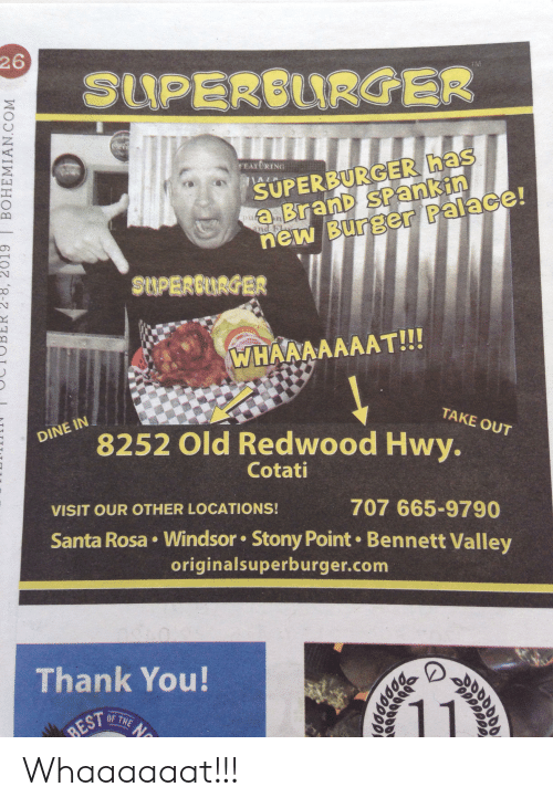 Reddit, Thank You, and Best: 26  SUPEREURGER  TM  SUPERBURGER has  aBranD SPankin  new Burger Palace  FEAXCRING  pur  SUPERCURGER  WHAAAAAAAT!!!  TAKE OUT  DINE IN  8252 Old Redwood Hwy.  Cotati  VISIT OUR OTHER LOCATIONS!  707 665-9790  Santa Rosa Windsor Stony Point Bennett Valley  originalsuperburger.com  Thank You!  1  OF THE N  BEST  QC  ppo  6I07 8-2  BOHEMIAN.COM Whaaaaaat!!!