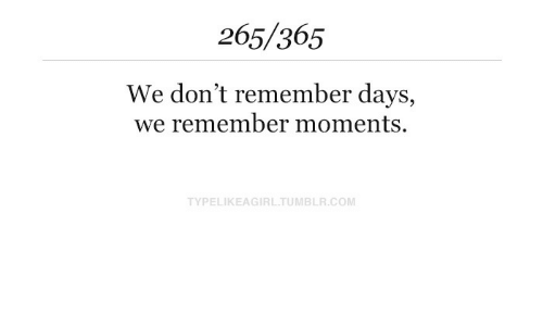 Tumblr, Com, and Remember: 265/365  We don't remember days,  we remember moments.  TYPELIKEAGIRL.TUMBLR.COM