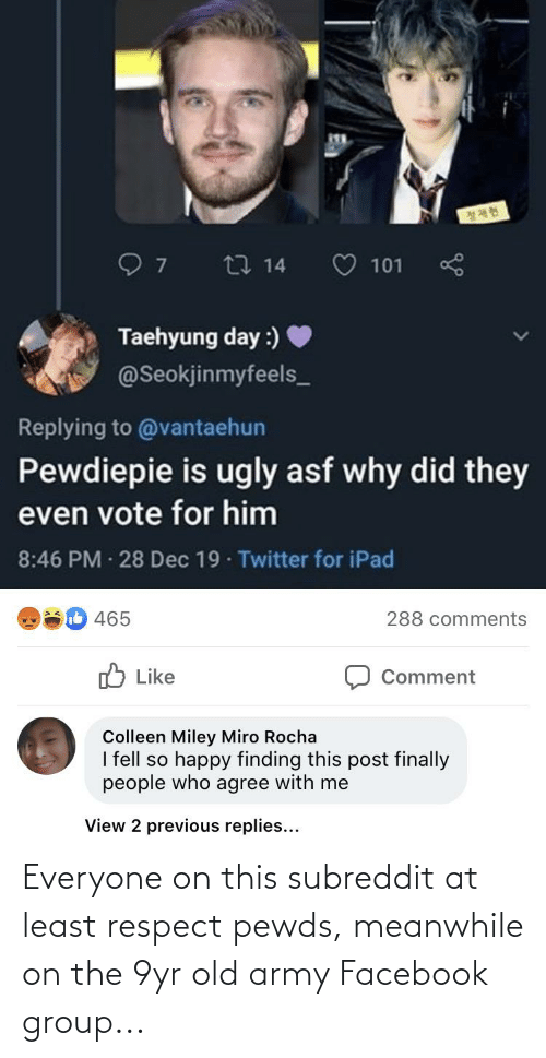 taehyung: 27 14  101  Taehyung day :) ♥  @Seokjinmyfeels_  Replying to @vantaehun  Pewdiepie is ugly asf why did they  even vote for him  8:46 PM · 28 Dec 19 Twitter for iPad  ib 465  288 comments  O Like  Comment  Colleen Miley Miro Rocha  I fell so happy finding this post finally  people who agree with me  View 2 previous replies... Everyone on this subreddit at least respect pewds, meanwhile on the 9yr old army Facebook group...