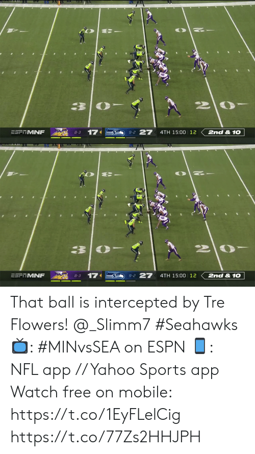 Flowers: 27  17  2nd &1O  ESFRMNF  4TH 15:00 12  8-3  9-2   27  2nd &1O  17  ESFRMNF  4TH 15:00 12  8-3  9-2 That ball is intercepted by Tre Flowers! @_Slimm7 #Seahawks  📺: #MINvsSEA on ESPN 📱: NFL app // Yahoo Sports app Watch free on mobile: https://t.co/1EyFLelCig https://t.co/77Zs2HHJPH