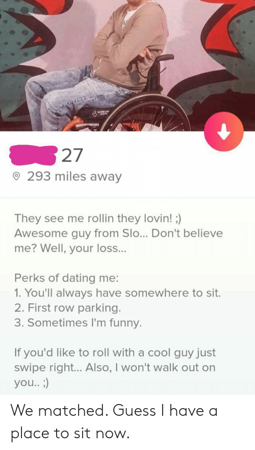 Dating, Funny, and Cool: 27  293 miles away  They see me rollin they lovin! )  Awesome guy from Slo... Don't believe  me? Well, your loss...  Perks of dating me:  1. You'll always have somewhere to sit.  2. First row parking.  3. Sometimes I'm funny.  If you'd like to roll with a cool guy just  swipe right... Also, I won't walk out on  you.. ;) We matched. Guess I have a place to sit now.