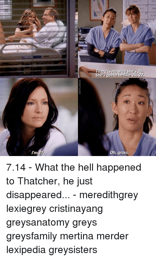 Memes, Hell, and 🤖: 27  I'm  ere no way shes 20,  6, 27.  Oh, gross, 7.14 - What the hell happened to Thatcher, he just disappeared... - meredithgrey lexiegrey cristinayang greysanatomy greys greysfamily mertina merder lexipedia greysisters