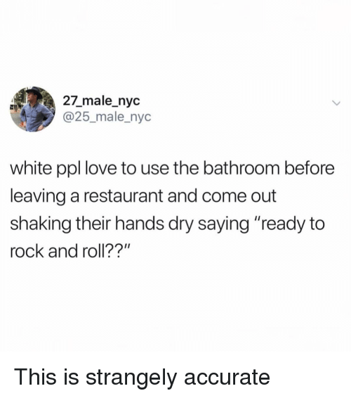 "Funny, Love, and Restaurant: 27_male_nyc  @25_male_nyc  white ppl love to use the bathroom before  leaving a restaurant and come out  shaking their hands dry saying ""ready to  rock and roll??"" This is strangely accurate"