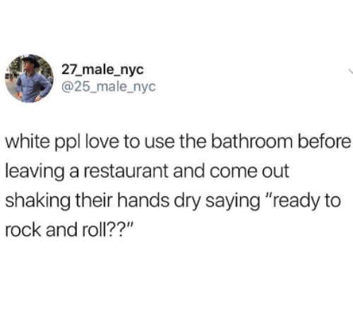 "Love, Restaurant, and White: 27_male_nyc  @25_male_nyc  white ppl love to use the bathroom before  leaving a restaurant and come out  shaking their hands dry saying ""ready to  rock and roll??"""