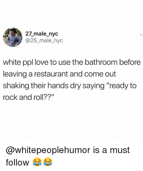 "Love, Memes, and Restaurant: 27_male_nyc  @25_male_nyc  white ppl love to use the bathroom before  leaving a restaurant and come out  shaking their hands dry saying ""ready to  rock and roll??"" @whitepeoplehumor is a must follow 😂😂"