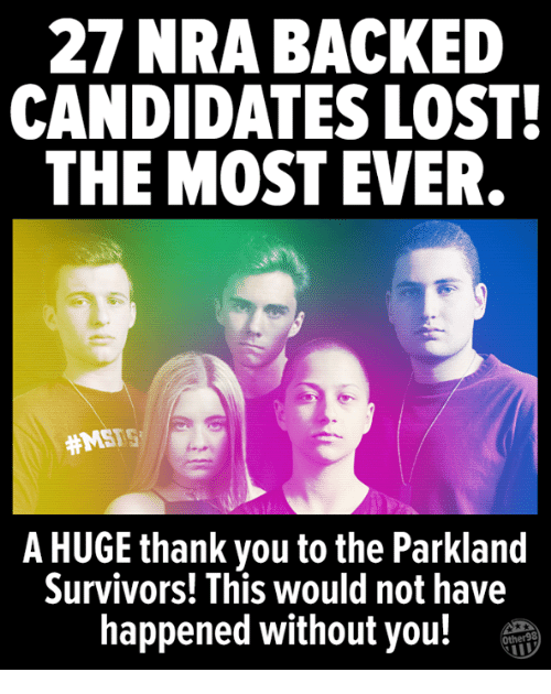 Memes, Lost, and Thank You: 27 NRA BACKED  CANDIDATES LOST  THE MOST EVER  #MSFS  A HUGE thank you to the Parkland  Survivors! This would not have  happened without you!T