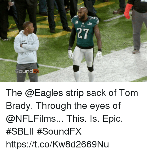 Philadelphia Eagles, Memes, and Tom Brady: 27  Sound The @Eagles strip sack of Tom Brady.  Through the eyes of @NFLFilms...  This. Is. Epic. #SBLII #SoundFX https://t.co/Kw8d2669Nu
