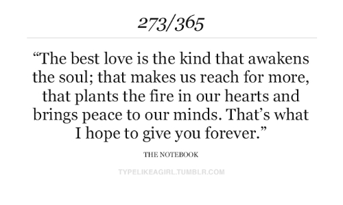 """Fire, Love, and Tumblr: 273/365  """"The best love is the kind that awakens  the soul; that makes us reach for more,  that plants the fire in our hearts and  brings peace to our minds. That's what  I hope to give you forever.""""  THE NOTEB0OK  TYPELIKEAGIRL.TUMBLR.COM"""