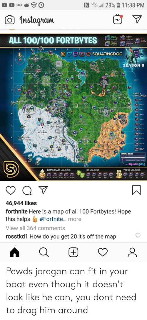 Salty Springs: 28% 11:38 PM  Instagram  ALL 100/100 FORTBYTES  GREEN  ?? ORANGE  hique  rties  Attarber  RED  Unlock  Needed  ?? PURPLE  Rings  ?? ELLOW  Required  F  G  21  H  82  V  08  JUNK JUETION  1  ???  SQUATINGDOG  V  95  V  17  V  65  THE BLOCK  2  SEASON 9  50  HAUNTED HILLS  TO  LAZY LATDON  37  07  SUNNY STEPS  V  47  78  PLEASANT PARK  PRE EPLANT  11  83  23  58  V  92  LOOT LAKE  04  38  WEEKLY  V  100  CHALLENGES  31  LONELY LODGE  SNOBBY SHORES  03  71Week  14  76  DUSTY DIVOT  43  39 Week 2  79  50  41  42 Week 3  MEGA MALL  61  54 Week 4  94  65  7  SALTY SPRINGS  29  SHIFTY SHAFTS  Week 6  34  93 Week 7  POLAR PEAK  67  86 Week B  75  TTROSTY FLIGHTS  19  SPARADISE PALIMS  FATAL FIELDS  15  24  ar  81  49  BBWeek 1o  48  28  45  All of the  13  E OF  HAPPY HAMLET  SUPPORT A CREATOR  10  LUCKY LANDING  squatingdog  69  BATTLEPASS UNLOCKS  XP UNLOCKS  TOP TOP10 UNLOCKS  841  85  10  10  01  57  66  90  Tier 20  Tier 40  Tier 60  Tier 80  Tier 100  30k  60k  175k  46,944 likes  forthnite Here is a map of all 100 Fortbytes! Hope  this helps  #Fortnite. more  View all 364 comments  rosstkd1 How do you get 20 it's off the map  oC  + Pewds joregon can fit in your boat even though it doesn't look like he can, you dont need to drag him around