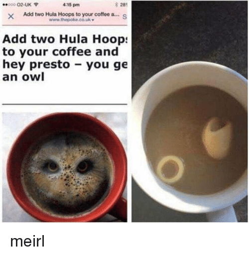 Coffee, MeIRL, and Add: 28  XAdd two Hula Hoops to your coffee a...S  000 02-UK  4:15 pm  Add two Hula Hoop:  to your coffee and  hey presto you ge  an owl meirl