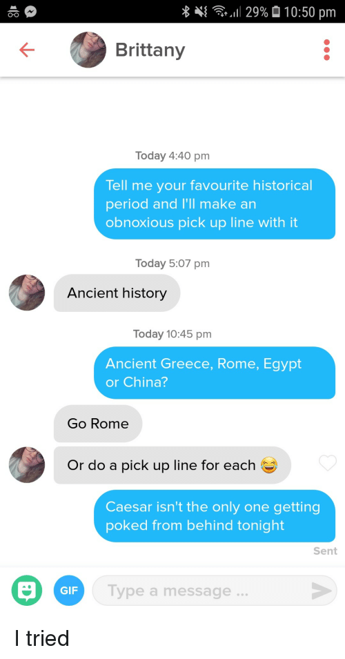 Gif, Period, and China: ..!! 29%  10:50 pm  O-o  Brittany  Today 4:40 pm  Tell me your favourite historical  period and I'll make an  obnoxious pick up line with it  Today 5:07 pm  Ancient history  Today 10:45 pm  Ancient Greece, Rome, Egypt  or China?  Go Rome  Or do a pick up line for each  Caesar isn't the only one getting  poked from behind tonight  Sent  GIF  Type a message. I tried