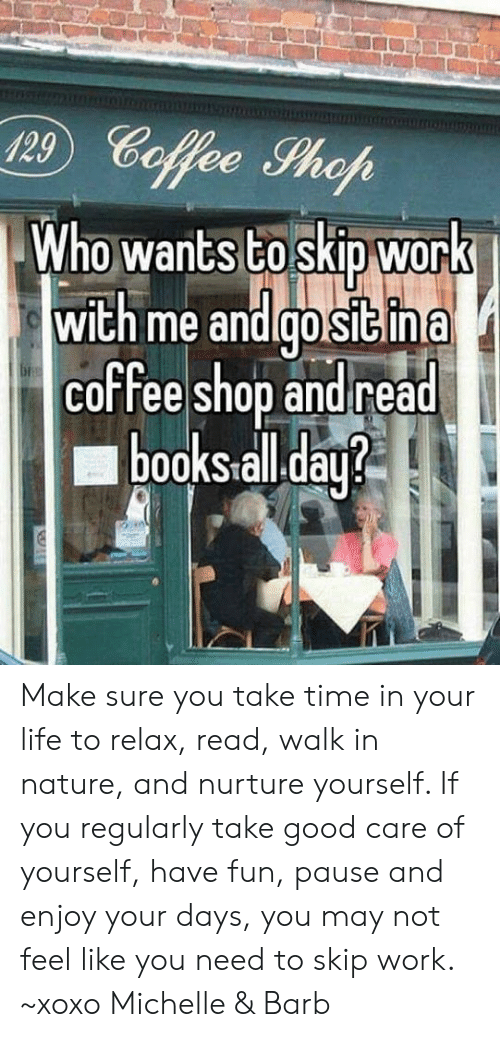 Life, Memes, and Work: 29 Cofee hoh  Who wants to skip work  wich me andlgolsiGina  coffe shop andread  00KStall.da Make sure you take time in your life to relax, read, walk in nature, and nurture yourself. If you regularly take good care of yourself, have fun, pause and enjoy your days,  you may not feel like you need to skip work. ~xoxo Michelle & Barb