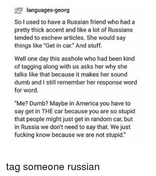 """America, Dumb, and Fucking: 29 languages-georg  So I used to have a Russian friend who had a  pretty thick accent and like a lot of Russians  tended to eschew articles. She would say  things like """"Get in car."""" And stuff.  Well one day this asshole who had been kind  of tagging along with us asks her why she  talks like that because it makes her sound  dumb and I still remember her response word  for word.  """"Me? Dumb? Maybe in America you have to  say get in THE car because you are so stupid  that people might just get in random car, but  in Russia we don't need to say that. We just  fucking know because we are not stupid."""" tag someone russian"""