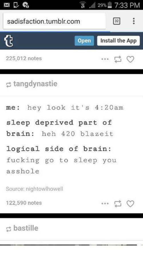 420 Blaze It: 2996 7:33 PM  sadisfaction.tumblr.com  32  open  Install the App  225,012 notes  tangdynastie  me hey look it' s 4:20am  sleep deprived part of  brain heh 420 blaze it  logical side of brain  fucking go to  sleep you  asshole  Source: nightowlhowell  122,590 notes  bastille