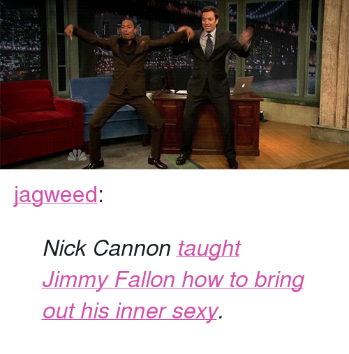 "nick cannon: 2a <p><a class=""tumblr_blog"" href=""http://jagweed.tumblr.com/post/55613760595/nick-cannon-taught-jimmy-fallon-how-to-bring-out"" target=""_blank"">jagweed</a>:</p> <blockquote> <p><em>Nick Cannon <a href=""http://www.latenightwithjimmyfallon.com/video/nick-cannon-and-jimmy-do-the-me-sexy-dance/n38889/"" target=""_blank"">taught Jimmy Fallon how to bring out his inner sexy</a>.</em></p> </blockquote>"