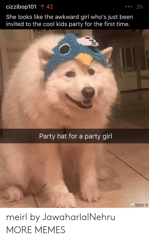 Dank, Memes, and Party: .2h  cizzibop101 42  She looks like the awkward girl who's just been  invited to the cool kids party for the first time.  Party hat for a party girl  Stitch It! meirl by JawaharlalNehru MORE MEMES