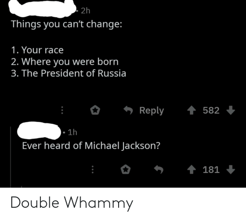 Michael Jackson, History, and Michael: . 2h  Things you can't change:  1. Your race  2. Where you were born  3. The President of Russia  Reply  582  1h  Ever heard of Michael Jackson?  ↑ 181 Double Whammy