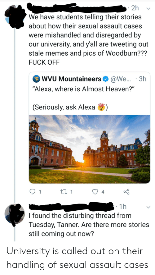"""Almost Heaven: 2h  We have students telling their stories  about how their sexual assault cases  were mishandled and disregarded by  our university, and y'all are tweeting out  stale memes and pics of Woodburn???  FUCK OFF  WVU Mountaineers  @We.... 3h  """"Alexa, where is Almost Heaven?""""  (Seriously, ask Alexa  4  1  1h  I found the disturbing thread from  Tuesday, Tanner. Are there more stories  still coming out now? University is called out on their handling of sexual assault cases"""