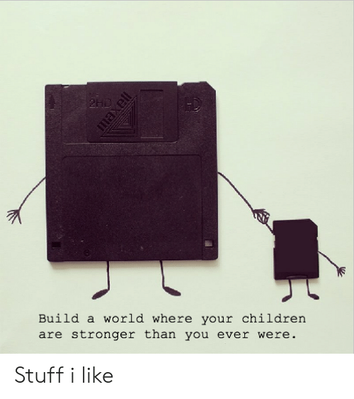 build a: 2HD  Build a world where your children  are stronger than you ever were.  maxell Stuff i like