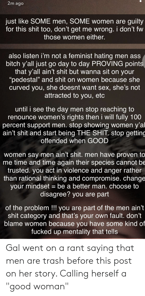 "Anaconda, Ass, and Bitch: 2m ago  just like SOME men, SOME women are guilty  for this shit too, don't get me wrong. i don't fw  those women either.  also listen i'm not a feminist hating men ass  bitch y'all just go day to day PROVING point  that y'all ain't shit but wanna sit on your  ""pedestal"" and shit on women because she  curved you, she doesnt want sex, she's not  attracted to you, etc  until i see the day men stop reaching to  renounce women's rights then i will fully 100  percent support men. stop showing women y'al  ain't shit and start being THE SHIT. stop getting  offended when GOOD  women say men ain't shit. men have proven to  me time and time again their species cannot be  trusted. you act in violence and anger rather  than rational thinking and compromise. change  your mindset - be a better man. choose to  disagree? you are part  of the problem!! you are part of the men ain't  shit category and that's your own fault. don't  blame women because you have some kind of  fucked up mentality that tells Gal went on a rant saying that men are trash before this post on her story. Calling herself a ""good woman"""