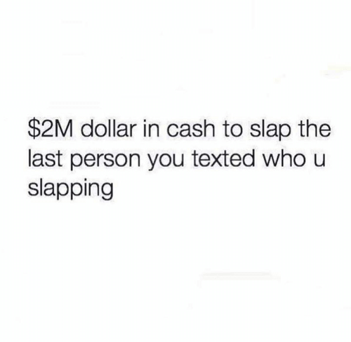 texted: $2M dollar in cash to slap the  last person you texted who u  slapping