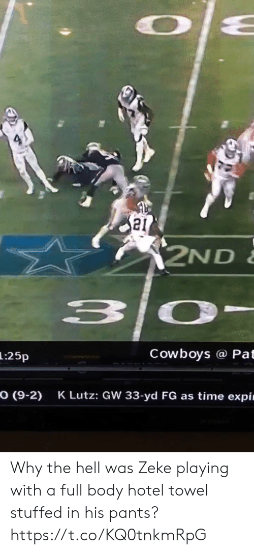 Pat: 2ND  3 0-  Cowboys @ Pat  1:25p  O (9-2)  K Lutz: GW 33-yd FG as time expin Why the hell was Zeke playing with a full body hotel towel stuffed in his pants?   https://t.co/KQ0tnkmRpG