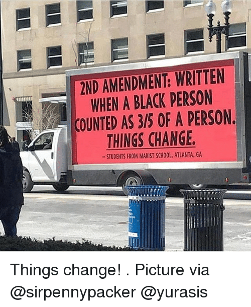 2nd Amendment: 2ND AMENDMENT: WRITTEN  WHEN A BLACK PERSON  COUNTED AS 3/5 OF A PERSON.  THINGS CHANGE  STUDENTS FROM MARIST SCHOOL, ATLANTA, GA Things change! . Picture via @sirpennypacker @yurasis