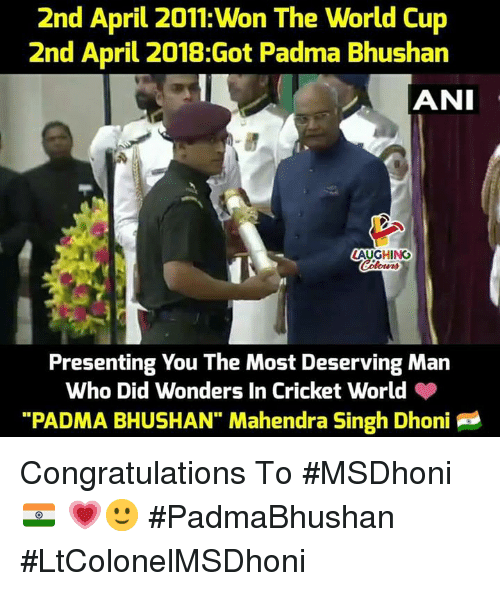 """World Cup, Congratulations, and Cricket: 2nd April 2011: Won The World Cup  2nd April 2018:Got Padma Bhushan  LAUGHING  Presenting You The Most Deserving Man  Who Did Wonders In Cricket World  """"PADMA BHUSHAN"""" Mahendra Singh Dhoni Congratulations To #MSDhoni 🇮🇳 💗🙂 #PadmaBhushan #LtColonelMSDhoni"""