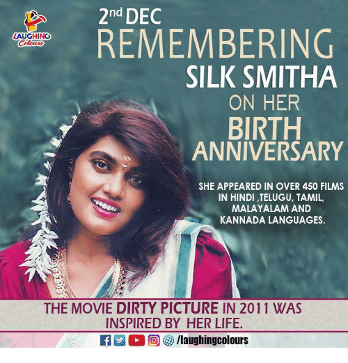 tamil: 2nd DEC  REMEMBERING  AUGHING  SILK SMITHA  ON HER  BIRTH  ANNIVERSARY  SHE APPEARED IN OVER 450 FILMS  IN HINDI, TELUGU, TAMIL,  MALAYALAM AND  KANNADA LANGUAGES.  THE MOVIE DIRTY PICTURE IN 2011 WAS  INSPIRED BY HER LIFE.  RAM O r甸參/laughingcolours