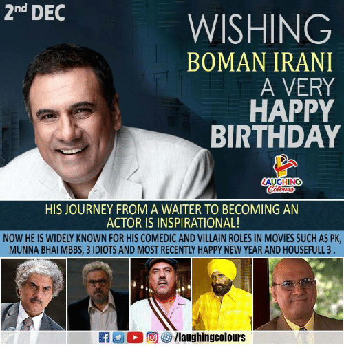 Birthday, Journey, and Movies: 2nd DEC  WISHING  BOMAN IRANI  A VERY  HAPPY  BIRTHDAY  AUGHING  HIS JOURNEY FROM A WAITER TO BECOMING AN  ACTOR IS INSPIRATIONAL!  NOW HE IS WIDELY KNOWN FOR HIS COMEDIC AND VILLAIN ROLES IN MOVIES SUCH AS PK,  MUNNA BHAI MBBS, 3 IDIOTS AND MOST RECENTLY HAPPY NEW YEAR AND HOUSEFULL 3 .