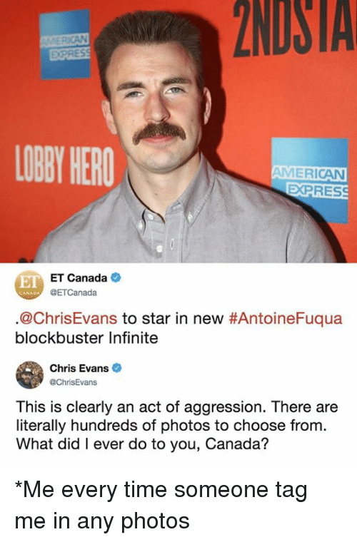 Blockbuster, Chris Evans, and Dank: 2NDSTA  EXPRES  LOBY HERO  AMERICAN  EXPRES  E ET Canada  @ETCanada  @ChrisEvans to star in new #AntoineFuqua  blockbuster Infinite  Chris Evans  @ChrisEvans  This is clearly an act of aggression. There are  literally hundreds of photos to choose from.  What did I ever do to you, Canada? *Me every time someone tag me in any photos
