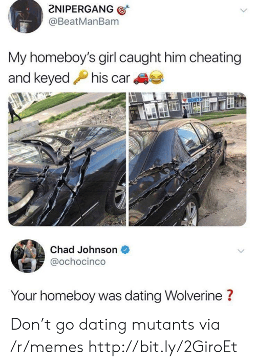 Wolverine: 2NIPERGANG  @BeatManBam  My homeboy's girl caught him cheating  and keyedhis car  Chad Johnson  @ochocinco  Your homeboy was dating Wolverine ? Don't go dating mutants via /r/memes http://bit.ly/2GiroEt