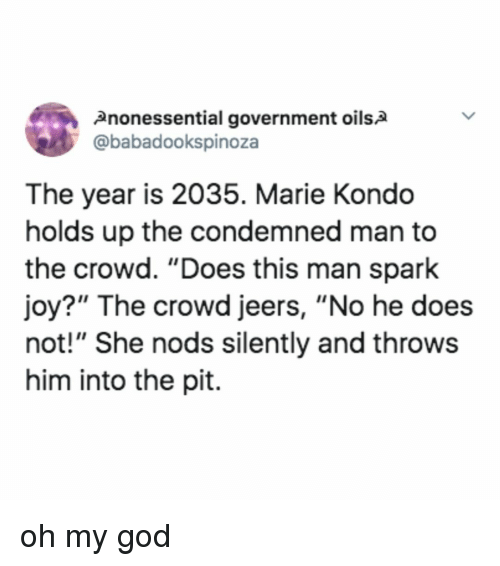 "Nods: 2nonessential government oils2  @babadookspinoza  The year is 2035. Marie Kondo  holds up the condemned man to  the crowd. ""Does this man spark  joy?"" The crowd jeers, ""No he does  not!"" She nods silently and throws  him into the pit. oh my god"