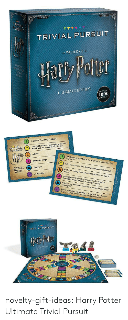 Hermione: 2PLAYERS  TR  AL  TRIVIAL PURSUIT  WORLD OF  ULTIMATE EDITION  FEATURES  1800  QUESTIOS   A pair of Vanishing Cabinets  The Golden Snitch he caught at his first  tch and the sword of Gryffindor  PURSUOT  6  A ferret  What does Draco Malfoy use to get the Death Eaters into  Hogwarts?  What items does Albus Dumbledore bequeath to Harry?  Professor Moody turns Draco Malfoy into what type of  Professor Snape  Hogwarts  HORLDo  animal?  UETIMATE  a) Relashlo  According to Griphook, who put the fake sword of  Gryffindor inside Bellatrix Lestrange's vault?  Where is the Triwizard Tournament hosted during Harry's  fourth year?  Which spell does Hermione use to unchain the Gringotts  dragon: a) Relashio b) Alohomora c) Bombarda?   TRIVIAL PURSUIT  800 novelty-gift-ideas:  Harry Potter Ultimate Trivial Pursuit