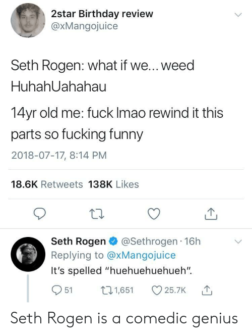 """Birthday, Fucking, and Funny: 2star Birthday review  @xMangojuice  Seth Rogen: what if we... weed  HuhahUahahau  14yr old me: fuck lmao rewind it this  parts so fucking funny  2018-07-17, 8:14 PM  18.6K Retweets 138K Likes  Seth Rogen @Sethrogen 16h  Replying to @xMangojuice  It's spelled """"huehuehuehueh""""  951 1,65 25.7K Seth Rogen is a comedic genius"""