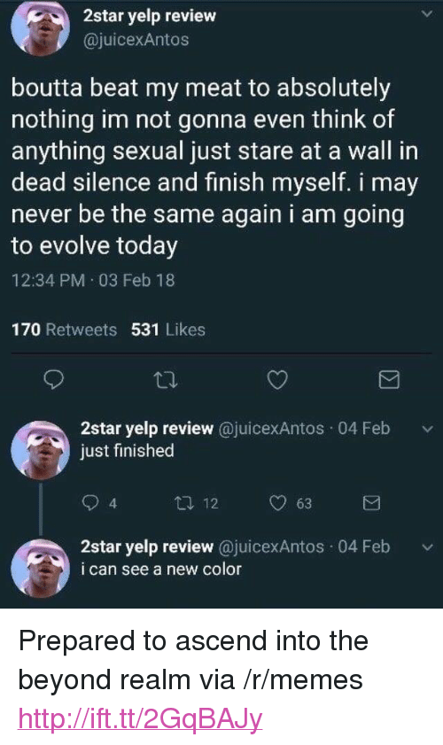 "Memes, Evolve, and Http: 2star yelp review  @juicexAntos  boutta beat my meat to absolutely  nothing im not gonna even think of  anything sexual just stare at a wall in  dead silence and finish myself. i mav  never be the same again i am going  to evolve today  12:34 PM 03 Feb 18  170 Retweets 531 Likes  2star yelp review @juicexAntos 04 Feb v  just finished  12  63  4  2star yelp review @juicexAntos 04 Feb  i can see a new color <p>Prepared to ascend into the beyond realm via /r/memes <a href=""http://ift.tt/2GqBAJy"">http://ift.tt/2GqBAJy</a></p>"