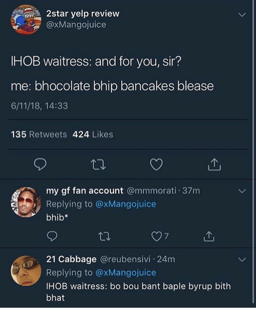 Yelp, Account, and Cabbage: 2star yelp review  @XMangojuice  IHOB waitress: and for you, sir?  me: bhocolate bhip bancakes blease  6/11/18, 14:33  135 Retweets 424 Likes  my gf fan account @mmmorati 37m  Replying to @xMangojuice  bhib*  21 Cabbage @reubensivi 24m  Replying to @xMangojuice  IHOB waitress: bo bou bant baple byrup bith  bhat
