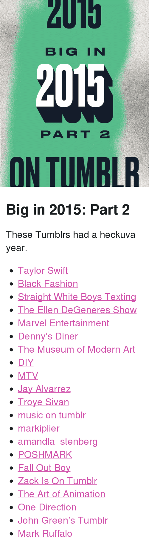 "Denny's, Ellen DeGeneres, and Fall: 2U15  BIGIN  2015  PART 2  ON TUMBLR <h2>Big in 2015: Part 2</h2><p>These Tumblrs had a heckuva year.<br/></p><ul><li><a href=""http://taylorswift.tumblr.com"">Taylor Swift</a></li>  <li><a href=""http://blackfashion.tumblr.com"">Black Fashion</a></li>  <li><a href=""http://straightwhiteboystexting.tumblr.com"">Straight White Boys Texting</a></li>  <li><a href=""http://ellendegeneres.tumblr.com"">The Ellen DeGeneres Show</a></li>  <li><a href=""http://marvelentertainment.tumblr.com"">Marvel Entertainment</a></li>  <li><a href=""http://dennys.tumblr.com"">Denny&rsquo;s Diner</a></li>  <li><a href=""http://moma.tumblr.com"">The Museum of Modern Art</a></li>  <li><a href=""http://diy.tumblr.com"">DIY</a></li>  <li><a href=""http://mtv.tumblr.com"">MTV</a></li>  <li><a href=""http://jayalvarrez.tumblr.com"">Jay Alvarrez</a></li>  <li><a href=""http://troyesivan.tumblr.com"">Troye Sivan</a></li>  <li><a href=""http://music.tumblr.com"">music on tumblr</a></li>  <li><a href=""http://markiplier.tumblr.com"">markiplier</a></li>  <li><a href=""http://amandla.tumblr.com"">amandla ✄ stenberg</a></li>  <li><a href=""http://poshmark.tumblr.com"">POSHMARK</a></li>  <li><a href=""http://falloutboy.tumblr.com"">Fall Out Boy</a></li>  <li><a href=""http://zackisontumblr.tumblr.com"">Zack Is On Tumblr</a></li>  <li><a href=""http://theartofanimation.tumblr.com"">The Art of Animation</a></li>  <li><a href=""http://onedirection.tumblr.com"">One Direction</a></li>  <li><a href=""http://fishingboatproceeds.tumblr.com"">John Green&rsquo;s Tumblr</a></li> <li><a href=""http://markruffalo.tumblr.com"">Mark Ruffalo</a></li></ul>"