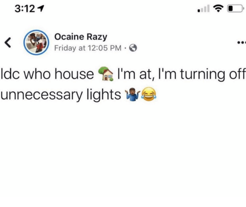 Friday, House, and Who: 3:12  Ocaine Razy  <  Friday at 12:05 PM  I'm at, I'm turning off  Idc who house  unnecessary lights