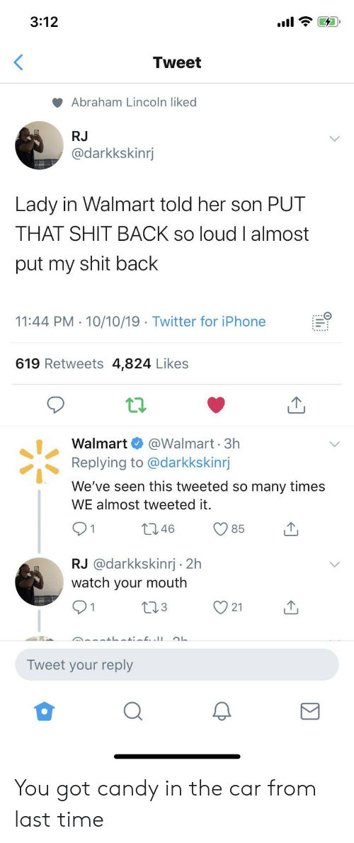 Abraham Lincoln, Candy, and Iphone: 3:12  Tweet  Abraham Lincoln liked  RJ  @darkkskinrj  Lady in Walmart told her son PUT  THAT SHIT BACK so loud I almost  put my shit back  11:44 PM 10/10/19 Twitter for iPhone  619 Retweets 4,824 Likes  @Walmart 3h  Replying to @darkkskinrj  Walmart  We've seen this tweeted so many times  WE almost tweeted it.  t2.46  85  RJ @darkkskinrj 2h  watch your mouth  L23  21  Tweet your reply You got candy in the car from last time