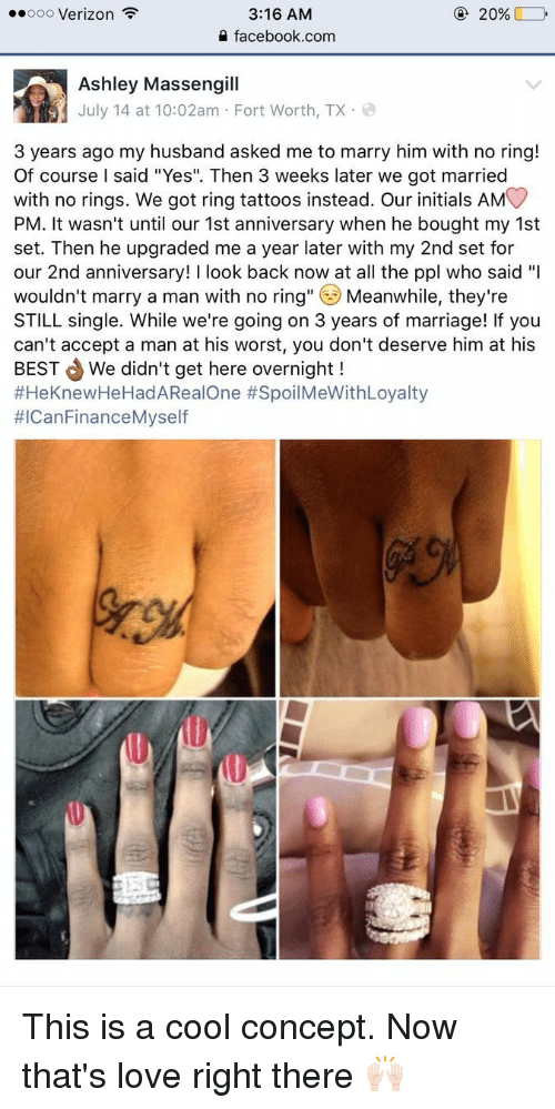 """Facebook, Finance, and Funny: 3:16 AM  20%  ooooo Verizon  F  facebook.com  Ashley Massengill  July 14 at 10:02am Fort Worth, TX  3 years ago my husband asked me to marry him with no ring!  Of course l said """"Yes"""". Then 3 weeks later we got married  with no rings. We got ring tattoos instead. Our initials AM  PM. It wasn't until our 1st anniversary when he bought my 1st  set. Then he upgraded me a year later with my 2nd set for  our 2nd anniversary  ook back now at all the ppl who said  """"I  wouldn't marry a man with no ring  Meanwhile, they're  STILL single. While we're going on 3 years of marriage! If you  can't accept a man at his worst, you don't deserve him at his  BEST We didn't get here overnight  #HeKnewHeHadA Real One SpoilMeWithLoyalty  #ICan Finance Myself This is a cool concept. Now that's love right there 🙌🏻"""