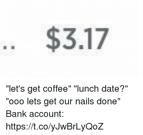 """Bank, Coffee, and Date: .. $3.17 """"let's get coffee"""" """"lunch date?"""" """"ooo lets get our nails done"""" Bank account: https://t.co/yJwBrLyQoZ"""