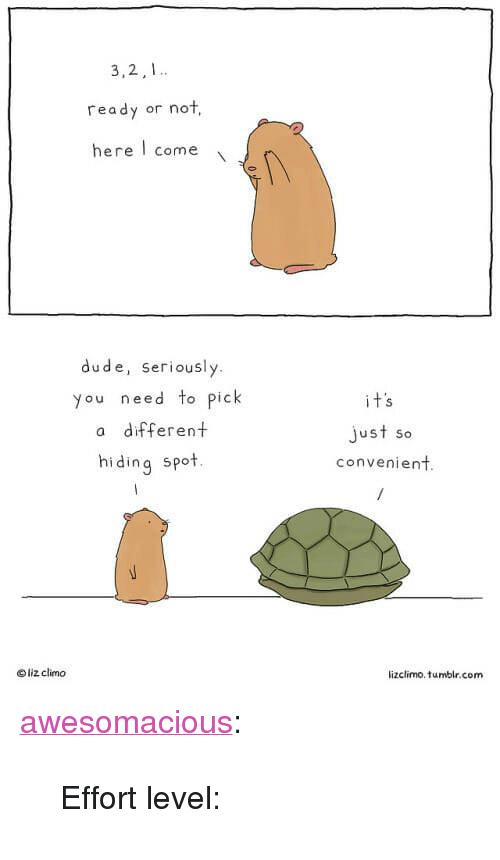 """Lizclimo Tumblr: 3,2,1  ready or not,  here come  dude, seriously.  you need to pick  a different  hiding spot.  just so  convenient  o liz climo  lizclimo. tumblr.com <p><a href=""""http://awesomacious.tumblr.com/post/172762658857/effort-level"""" class=""""tumblr_blog"""">awesomacious</a>:</p>  <blockquote><p>Effort level:</p></blockquote>"""