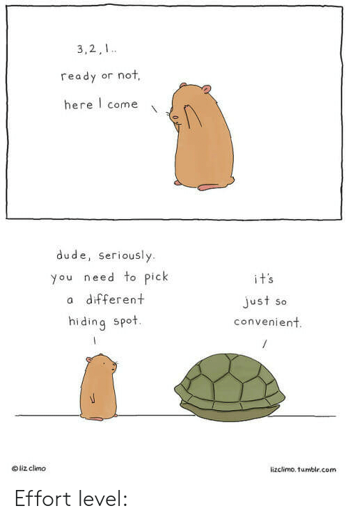 Lizclimo Tumblr: 3,2,1  ready or not,  here come  dude, seriously  you need to pick  a different  hiding spot.  just so  convenient  o liz climo  lizclimo. tumblr.com Effort level: