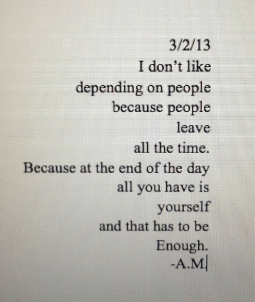 end of the day: 3/2/13  I don't like  depending on people  because people  leave  all the time.  Because at the end of the day  all you have is  yourself  and that has to be  Enough.  -A.M