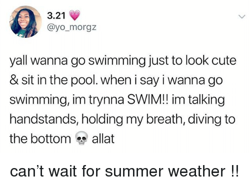 Cute, Tumblr, and Yo: 3.21  @yo_morgz  yall wanna go swimming just to look cute  & sit in the pool. when i say i wanna go  swimming, im trynna SWIM!! im talking  handstands, holding my breath, diving to  the bottom allat can't wait for summer weather !!