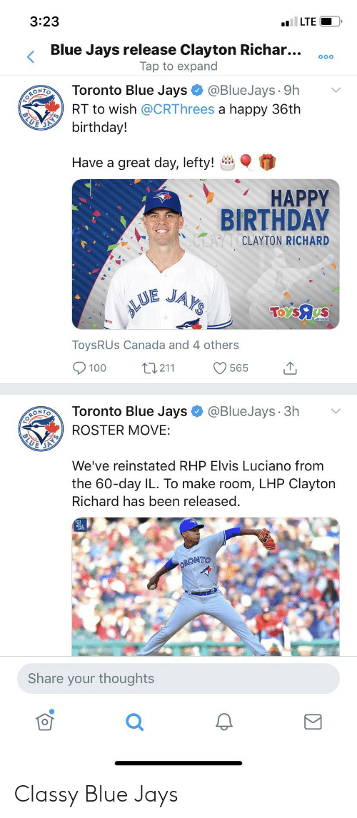 Birthday, Happy Birthday, and Blue: 3:23  LTE  Blue Jays release Clayton Richar...  Tap to expand  O0O  ORONTO  BLU  @BlueJays 9h  Toronto Blue Jays  RT to wish @CRThrees a happy 36th  birthday!  Have a great day, lefty!  HAPPY  BIRTHDAY  CLAYT CLAYTON RICHARD  LUE  JAY'S  TOYS9 Us  ToysRUs Canada and 4 others  L1211  100  565  Toronto Blue Jays  @BlueJays 3h  ORONIO  ROSTER MOVE:  BLU  We've reinstated RHP Elvis Luciano from  the 60-day IL. To make room, LHP Clayton  Richard has been released.  BLUE  ORONTO  Share your thoughts Classy Blue Jays
