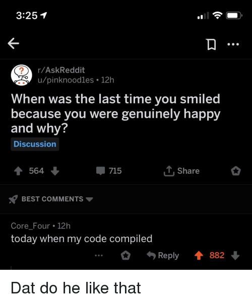 Best, Happy, and Time: 3:251  r/AskReddit  u/pinknoodles 12h  When was the last time you smiled  because you were genuinely happy  and why?  Discussion  715  Share  BEST COMMENTS ▼  Core_Four 12h  today when my code compiled  O Reply ↑ 882 Dat do he like that