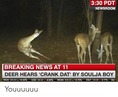 Crank Dat: 3:30 PDT  NEWSROOM  BREAKING NEWS AT 11  DEER HEARS 'CRANK DAT BY SOULJA BOY  wcG 32083. +432%  cGC 49 42.4.92%  REGN 40600. +3.70%  ESLT 126 85.4.17%  SQ Youuuuuu