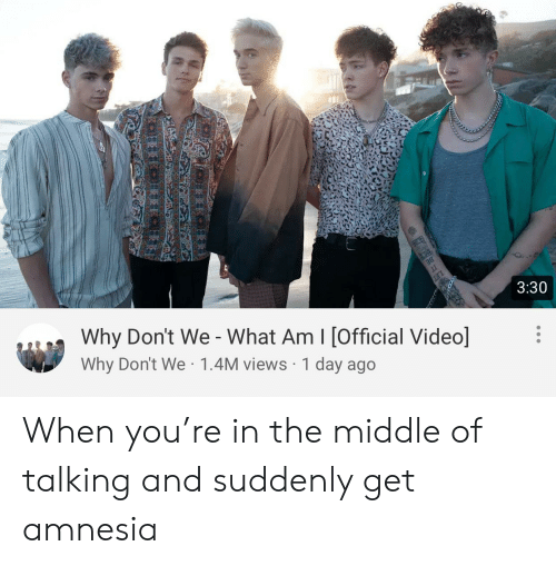Reddit, The Middle, and Video: 3:30  Why Don't We - What Am I [Official Video]  Why Don't We 1.4M views 1 day ago  LET When you're in the middle of talking and suddenly get amnesia
